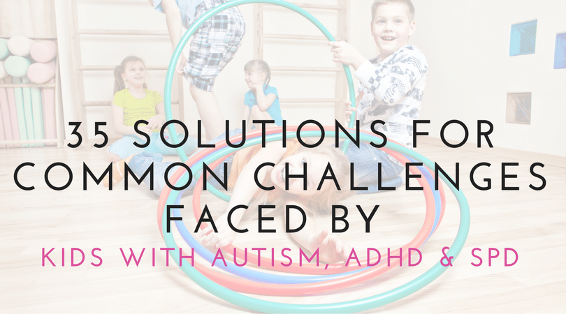 35 Solutions for Common Challenges Faced By Kids With ASD, ADHD, SPD